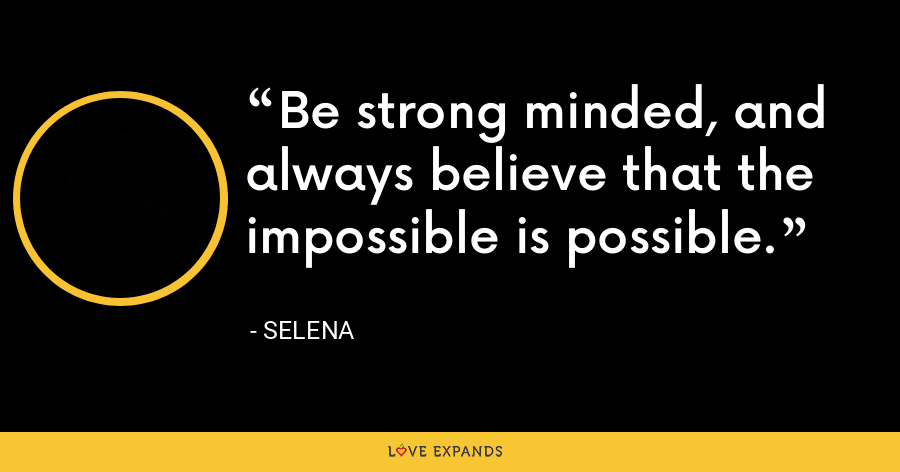 Be strong minded, and always believe that the impossible is possible. - Selena