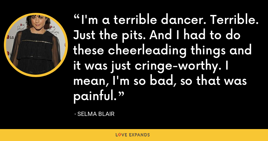 I'm a terrible dancer. Terrible. Just the pits. And I had to do these cheerleading things and it was just cringe-worthy. I mean, I'm so bad, so that was painful. - Selma Blair