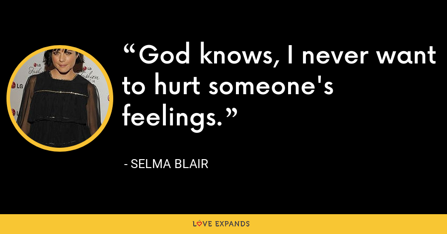 God knows, I never want to hurt someone's feelings. - Selma Blair
