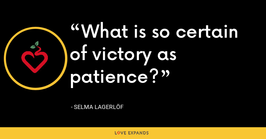 What is so certain of victory as patience? - Selma Lagerlöf