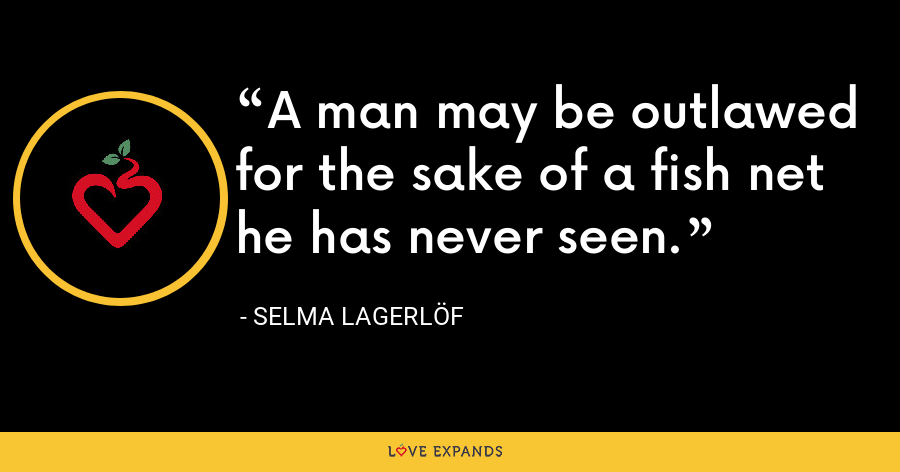 A man may be outlawed for the sake of a fish net he has never seen. - Selma Lagerlöf
