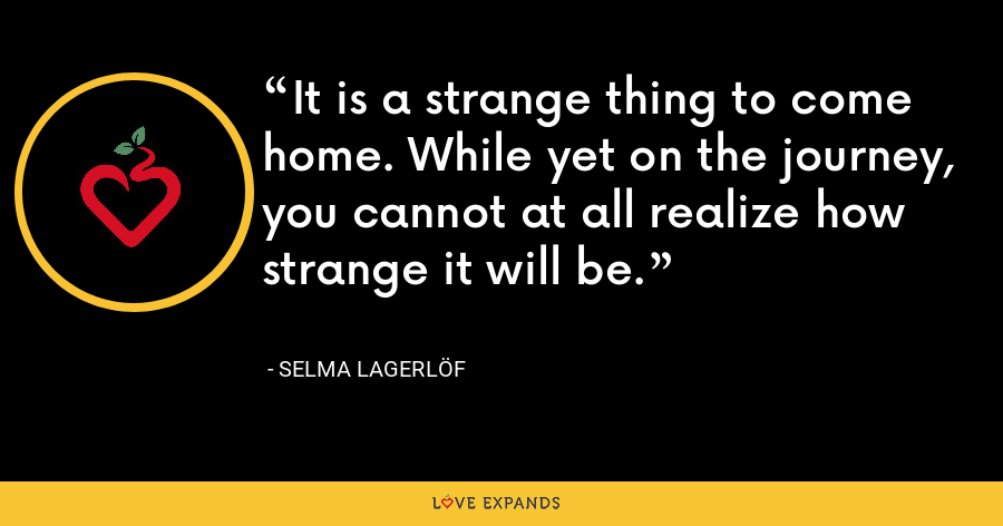 It is a strange thing to come home. While yet on the journey, you cannot at all realize how strange it will be. - Selma Lagerlöf