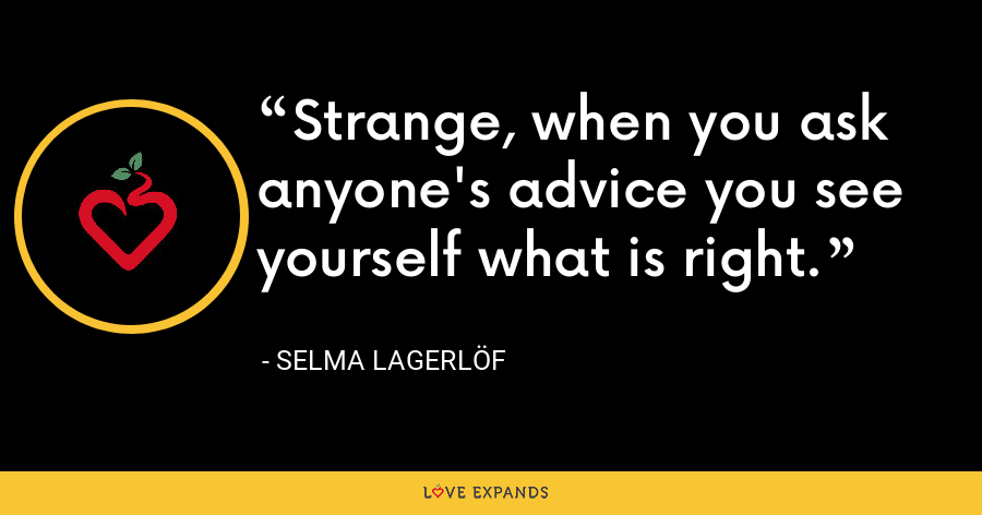 Strange, when you ask anyone's advice you see yourself what is right. - Selma Lagerlöf