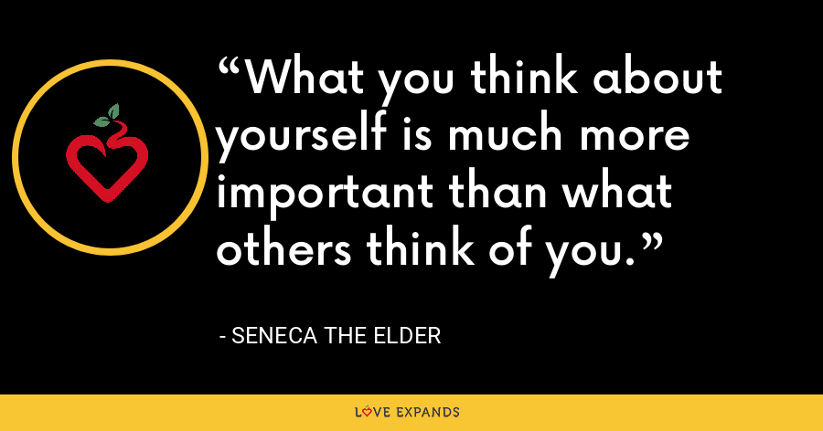 What you think about yourself is much more important than what others think of you. - Seneca the Elder