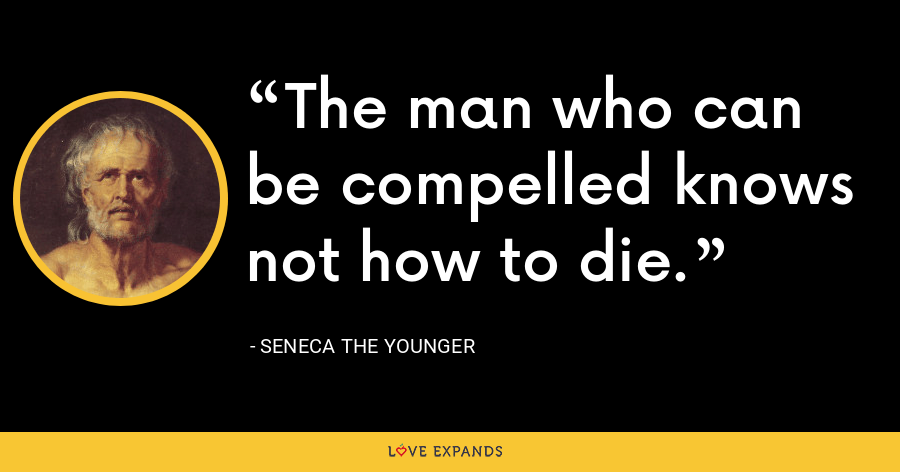 The man who can be compelled knows not how to die. - Seneca the Younger