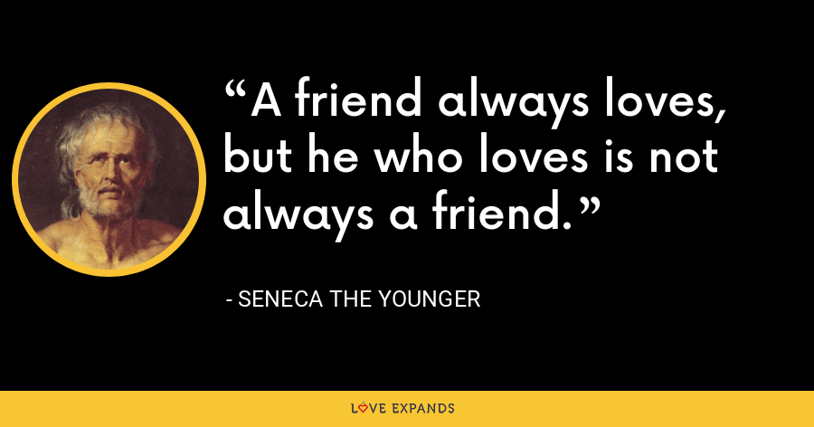 A friend always loves, but he who loves is not always a friend. - Seneca the Younger