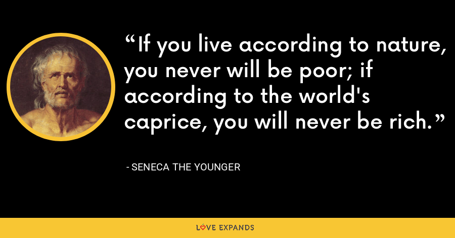 If you live according to nature, you never will be poor; if according to the world's caprice, you will never be rich. - Seneca the Younger