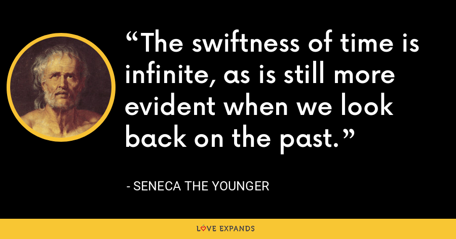 The swiftness of time is infinite, as is still more evident when we look back on the past. - Seneca the Younger