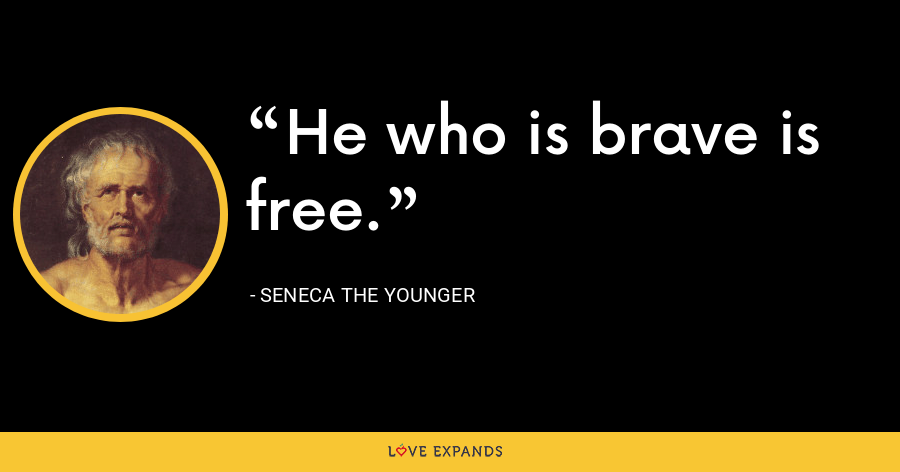 He who is brave is free. - Seneca the Younger