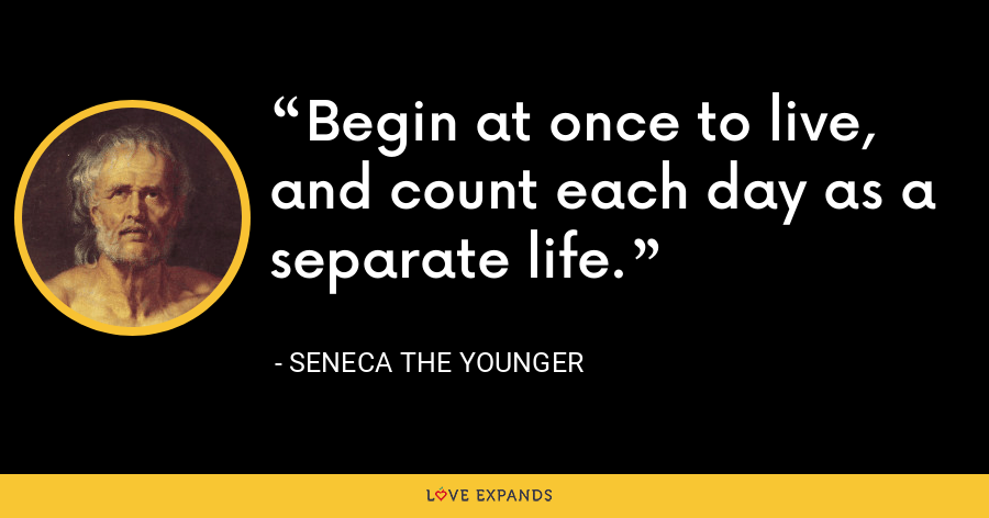 Begin at once to live, and count each day as a separate life. - Seneca the Younger