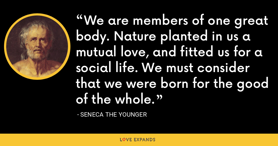We are members of one great body. Nature planted in us a mutual love, and fitted us for a social life. We must consider that we were born for the good of the whole. - Seneca the Younger