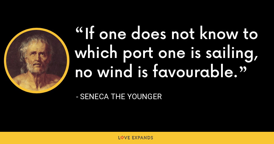 If one does not know to which port one is sailing, no wind is favourable. - Seneca the Younger