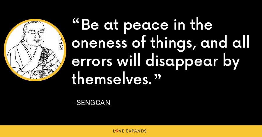 Be at peace in the oneness of things, and all errors will disappear by themselves. - Sengcan