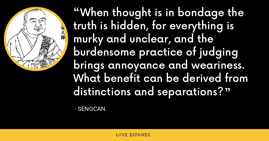 When thought is in bondage the truth is hidden, for everything is murky and unclear, and the burdensome practice of judging brings annoyance and weariness. What benefit can be derived from distinctions and separations? - Sengcan