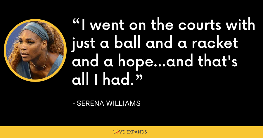 I went on the courts with just a ball and a racket and a hope...and that's all I had. - Serena Williams