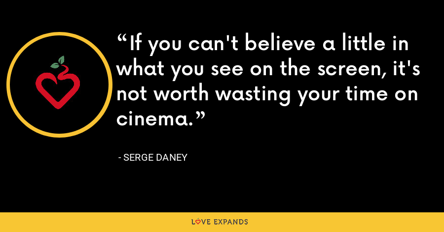 If you can't believe a little in what you see on the screen, it's not worth wasting your time on cinema. - Serge Daney