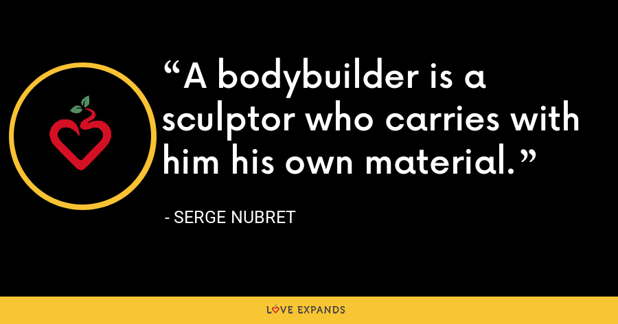 A bodybuilder is a sculptor who carries with him his own material. - Serge Nubret