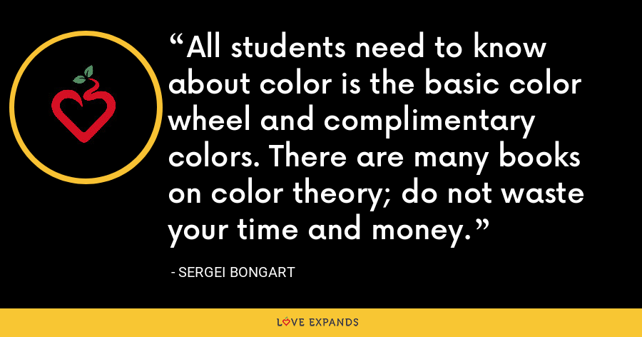 All students need to know about color is the basic color wheel and complimentary colors. There are many books on color theory; do not waste your time and money. - Sergei Bongart