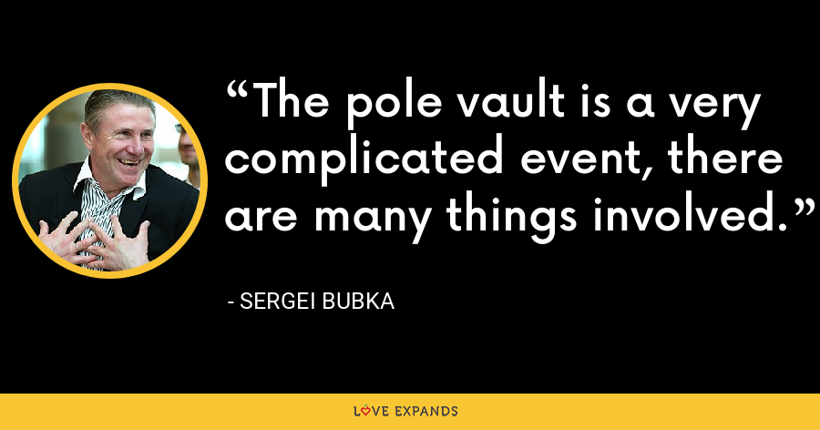 The pole vault is a very complicated event, there are many things involved. - Sergei Bubka