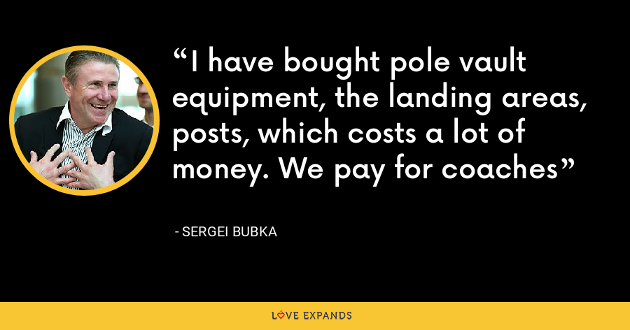 I have bought pole vault equipment, the landing areas, posts, which costs a lot of money. We pay for coaches - Sergei Bubka