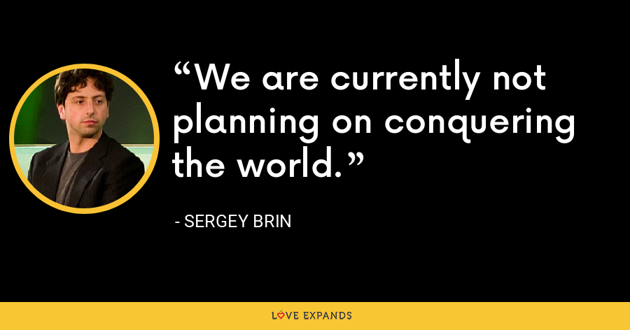We are currently not planning on conquering the world. - Sergey Brin