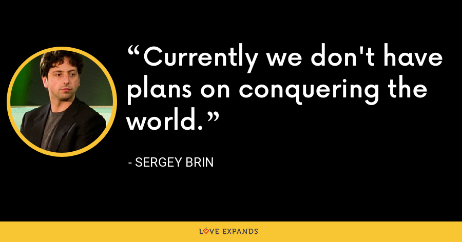 Currently we don't have plans on conquering the world. - Sergey Brin