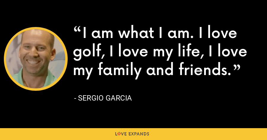 I am what I am. I love golf, I love my life, I love my family and friends. - Sergio Garcia