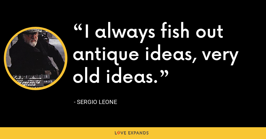I always fish out antique ideas, very old ideas. - Sergio Leone