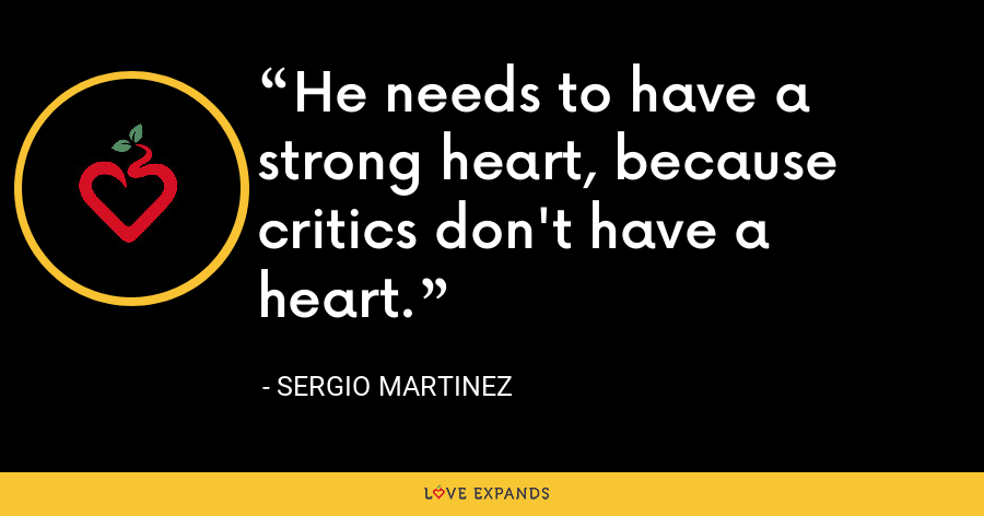 He needs to have a strong heart, because critics don't have a heart. - Sergio Martinez
