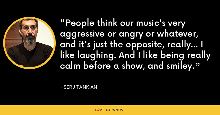 People think our music's very aggressive or angry or whatever, and it's just the opposite, really... I like laughing. And I like being really calm before a show, and smiley. - Serj Tankian