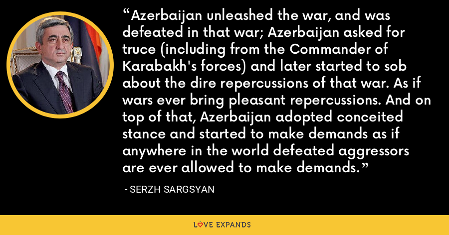 Azerbaijan unleashed the war, and was defeated in that war; Azerbaijan asked for truce (including from the Commander of Karabakh's forces) and later started to sob about the dire repercussions of that war. As if wars ever bring pleasant repercussions. And on top of that, Azerbaijan adopted conceited stance and started to make demands as if anywhere in the world defeated aggressors are ever allowed to make demands. - Serzh Sargsyan