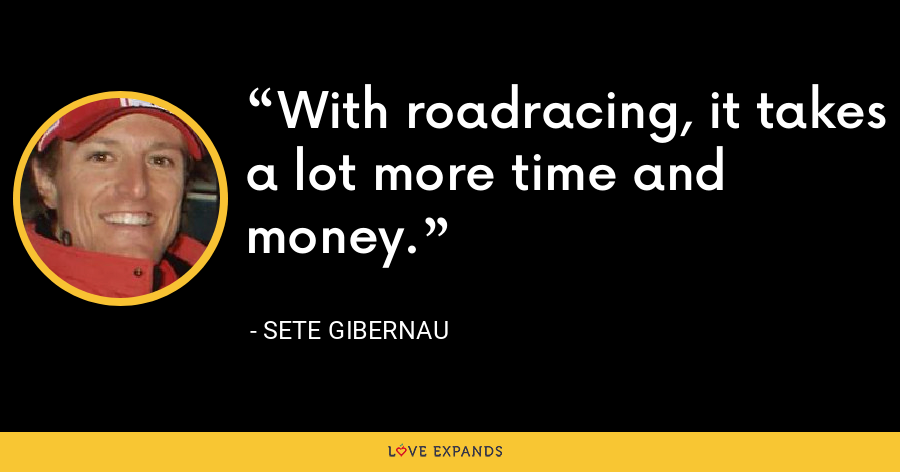 With roadracing, it takes a lot more time and money. - Sete Gibernau