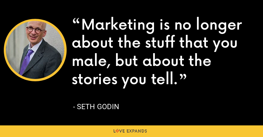 Marketing is no longer about the stuff that you male, but about the stories you tell. - Seth Godin