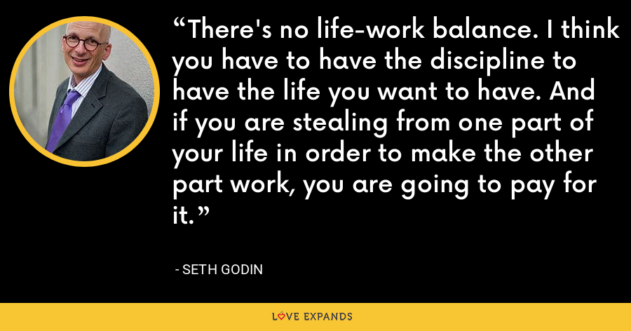There's no life-work balance. I think you have to have the discipline to have the life you want to have. And if you are stealing from one part of your life in order to make the other part work, you are going to pay for it. - Seth Godin