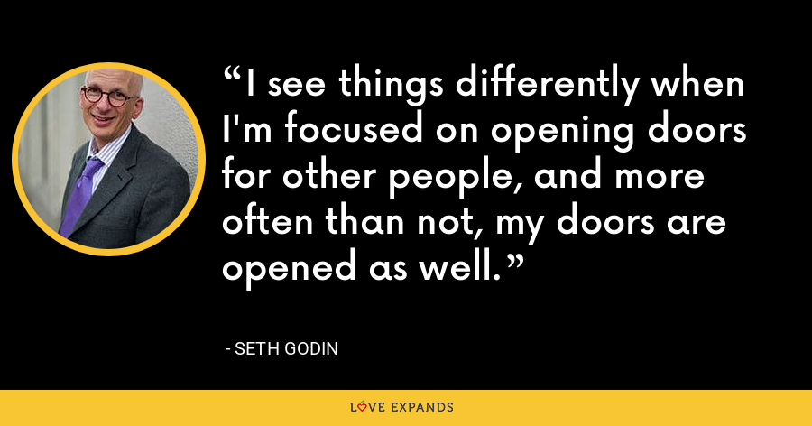 I see things differently when I'm focused on opening doors for other people, and more often than not, my doors are opened as well. - Seth Godin