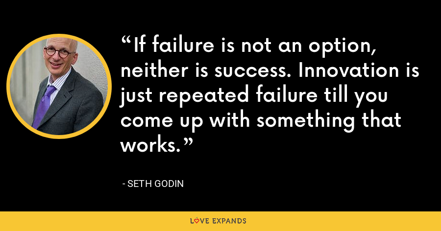 If failure is not an option, neither is success. Innovation is just repeated failure till you come up with something that works. - Seth Godin