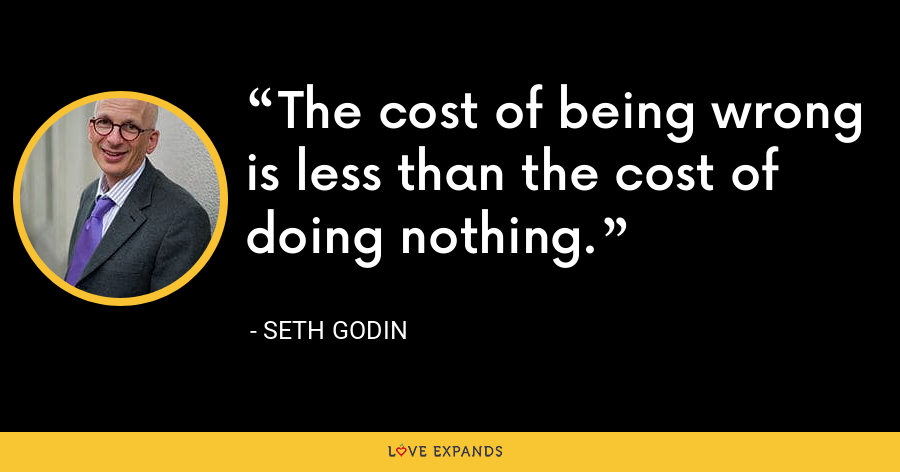 The cost of being wrong is less than the cost of doing nothing. - Seth Godin