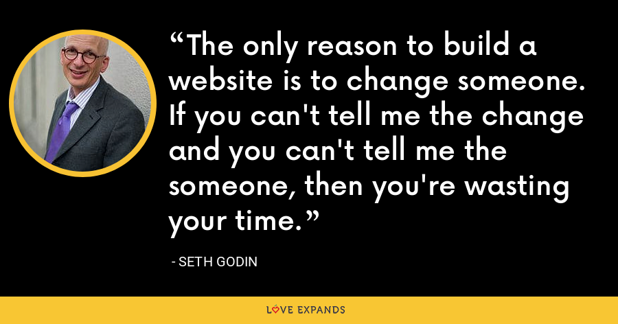 The only reason to build a website is to change someone. If you can't tell me the change and you can't tell me the someone, then you're wasting your time. - Seth Godin