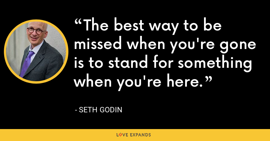 The best way to be missed when you're gone is to stand for something when you're here. - Seth Godin