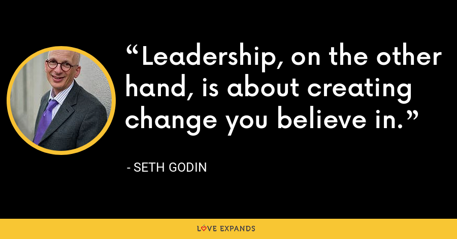 Leadership, on the other hand, is about creating change you believe in. - Seth Godin