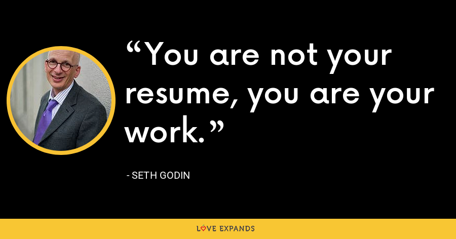 You are not your resume, you are your work. - Seth Godin