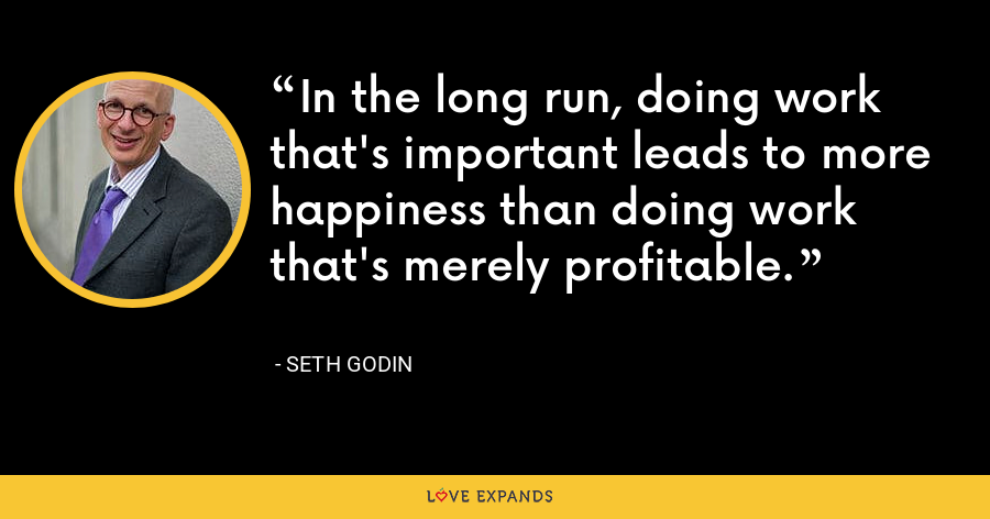 In the long run, doing work that's important leads to more happiness than doing work that's merely profitable. - Seth Godin