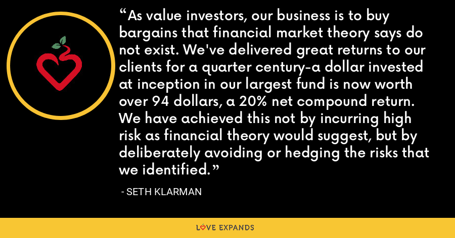 As value investors, our business is to buy bargains that financial market theory says do not exist. We've delivered great returns to our clients for a quarter century-a dollar invested at inception in our largest fund is now worth over 94 dollars, a 20% net compound return. We have achieved this not by incurring high risk as financial theory would suggest, but by deliberately avoiding or hedging the risks that we identified. - Seth Klarman