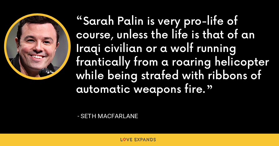 Sarah Palin is very pro-life of course, unless the life is that of an Iraqi civilian or a wolf running frantically from a roaring helicopter while being strafed with ribbons of automatic weapons fire. - Seth MacFarlane