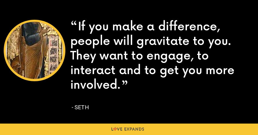 If you make a difference, people will gravitate to you. They want to engage, to interact and to get you more involved. - Seth