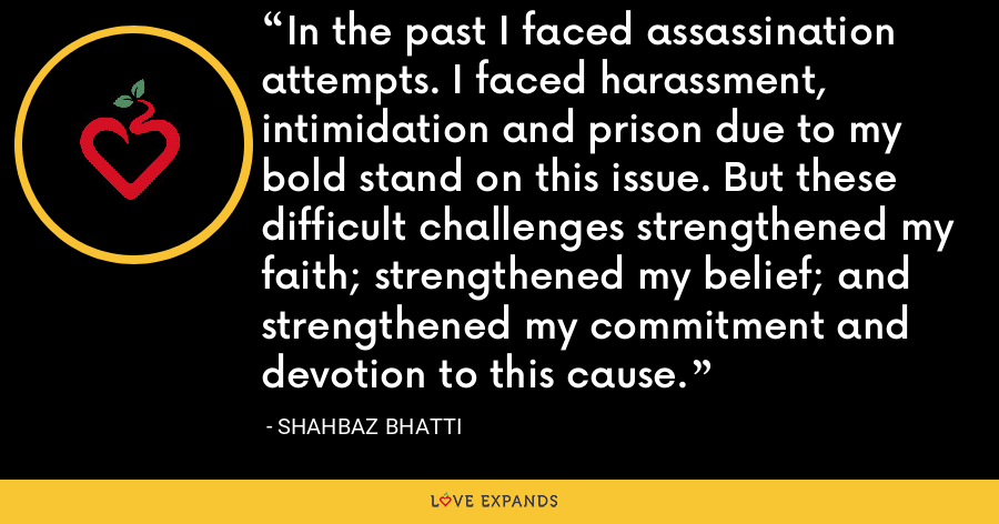 In the past I faced assassination attempts. I faced harassment, intimidation and prison due to my bold stand on this issue. But these difficult challenges strengthened my faith; strengthened my belief; and strengthened my commitment and devotion to this cause. - Shahbaz Bhatti