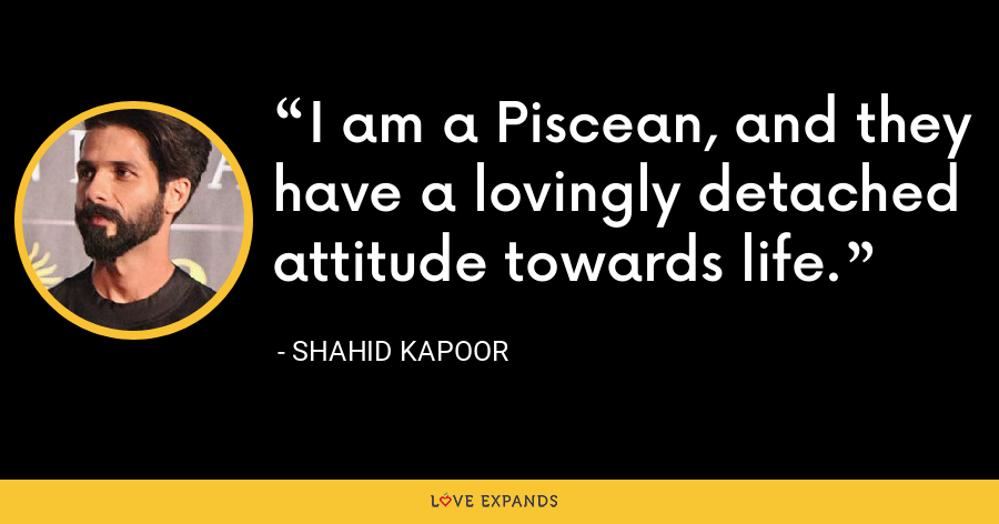I am a Piscean, and they have a lovingly detached attitude towards life. - Shahid Kapoor