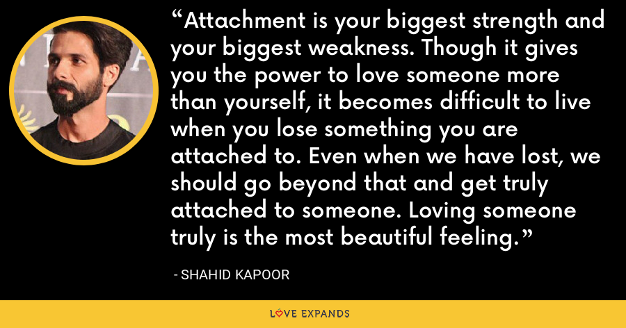 Attachment is your biggest strength and your biggest weakness. Though it gives you the power to love someone more than yourself, it becomes difficult to live when you lose something you are attached to. Even when we have lost, we should go beyond that and get truly attached to someone. Loving someone truly is the most beautiful feeling. - Shahid Kapoor
