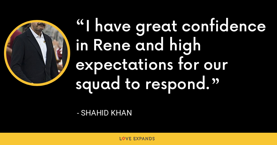 I have great confidence in Rene and high expectations for our squad to respond. - Shahid Khan