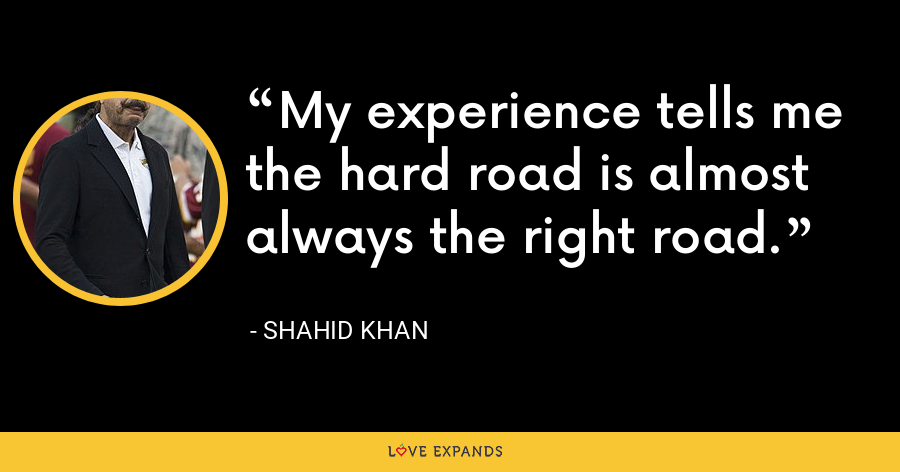 My experience tells me the hard road is almost always the right road. - Shahid Khan